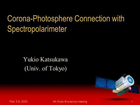 Feb. 3-5, 20034th Solar-B science meeting1 Corona-Photosphere Connection with Spectropolarimeter Yukio Katsukawa (Univ. of Tokyo)