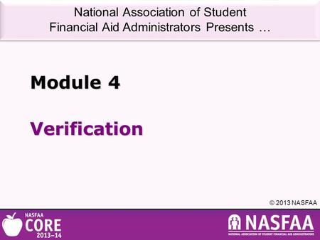 National Association of Student Financial Aid Administrators Presents … © 2013 NASFAA Verification Module 4.