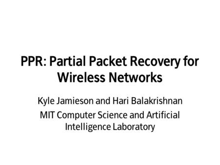 PPR: Partial Packet Recovery for Wireless Networks Kyle Jamieson and Hari Balakrishnan MIT Computer Science and Artificial Intelligence Laboratory.