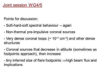 Joint session WG4/5 Points for discussion: - Soft-hard-soft spectral behaviour – again - Non-thermal pre-impulsive coronal sources - Very dense coronal.