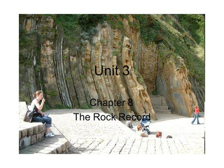 Unit 3 Chapter 8 The Rock Record. Section 1 Determining Relative Age The age of the Earth is approximately 4.6 billion years old. This idea came from.