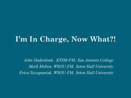I'm In Charge, Now What?! John Onderdonk, KYSM-FM, San Antonio College Mark Maben, WSOU-FM, Seton Hall University Erica Szczepaniak, WSOU-FM, Seton Hall.