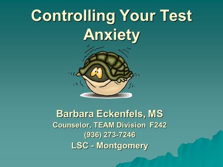 Controlling Your Test Anxiety Barbara Eckenfels, MS Counselor, TEAM Division F242 (936) 273-7246 LSC - Montgomery.
