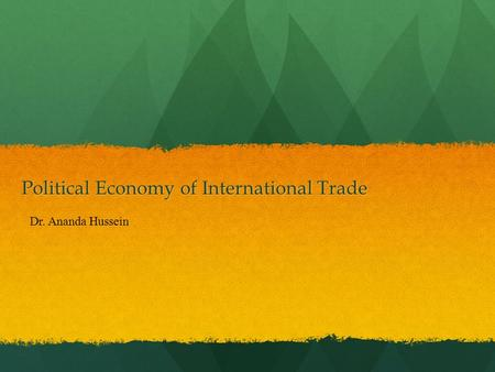 Political Economy of International Trade Dr. Ananda Hussein.