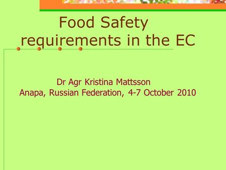 Food Safety requirements in the EC Dr Agr Kristina Mattsson Anapa, Russian Federation, 4-7 October 2010.