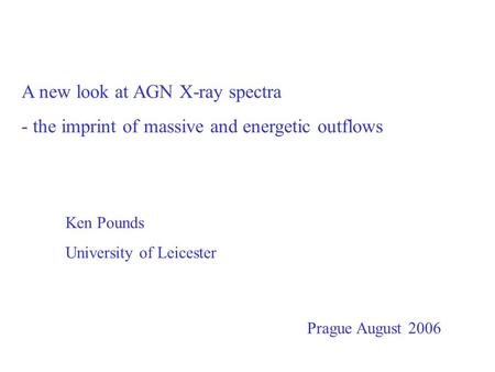 A new look at AGN X-ray spectra - the imprint of massive and energetic outflows Ken Pounds University of Leicester Prague August 2006.