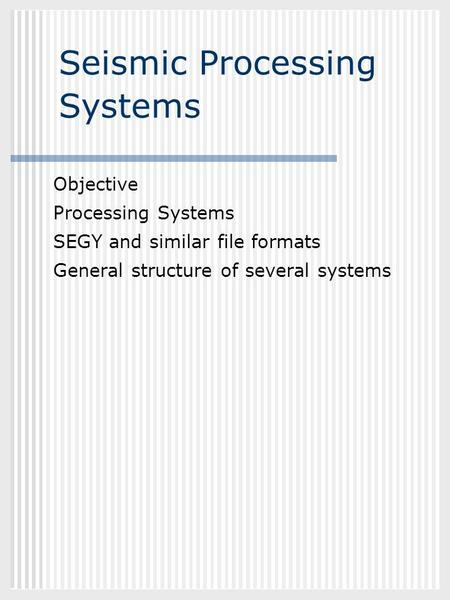 GEOL882.3 Seismic Processing Systems Objective Processing Systems SEGY and similar file formats General structure of several systems.