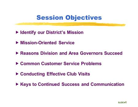 SLIDE # Session Objectives  Identify our District's Mission  Mission-Oriented Service  Reasons Division and Area Governors Succeed  Common Customer.