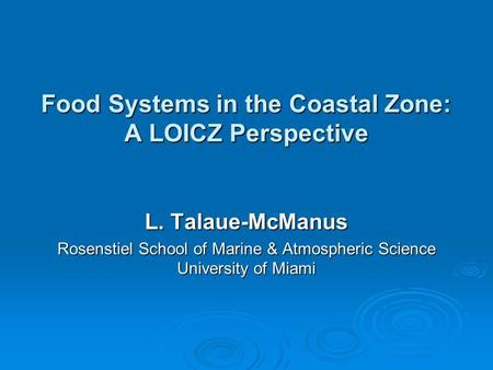 Food Systems in the Coastal Zone: A LOICZ Perspective L. Talaue-McManus Rosenstiel School of Marine & Atmospheric Science University of Miami.