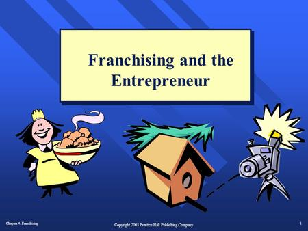 Chapter 4: Franchising1 Copyright 2003 Prentice Hall Publishing Company Franchising and the Entrepreneur.