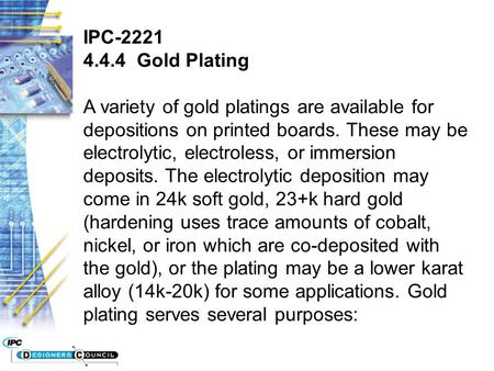 IPC-2221 4.4.4 Gold Plating A variety of gold platings are available for depositions on printed boards. These may be electrolytic, electroless, or immersion.