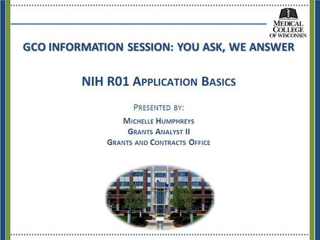 GCO INFORMATION SESSION: YOU ASK, WE ANSWER NIH R01 A PPLICATION B ASICS P RESENTED BY : M ICHELLE H UMPHREYS G RANTS A NALYST II G RANTS AND C ONTRACTS.