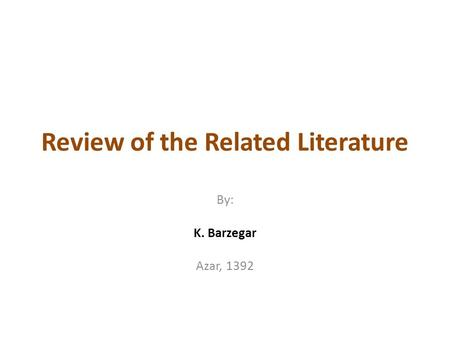 Review of the Related Literature By: K. Barzegar Azar, 1392.