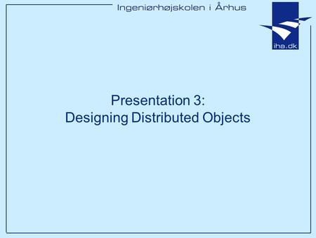 Presentation 3: Designing Distributed Objects. Ingeniørhøjskolen i Århus Slide 2 af 14 Outline Assumed students are knowledgeable about OOP principles.