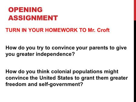 OPENING ASSIGNMENT TURN IN YOUR HOMEWORK TO Mr. Croft How do you try to convince your parents to give you greater independence? How do you think colonial.