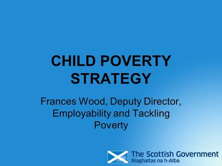 CHILD POVERTY STRATEGY Frances Wood, Deputy Director, Employability and Tackling Poverty.