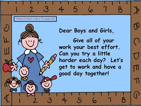 Dear Boys and Girls, Give all of your work your best effort. Can you try a little harder each day? Let's get to work and have a good day together! Theme.