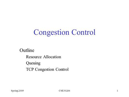 Spring 2009CSE302641 Congestion Control Outline Resource Allocation Queuing TCP Congestion Control.