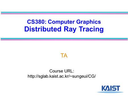 CS380: Computer Graphics Distributed Ray Tracing TA Course URL: