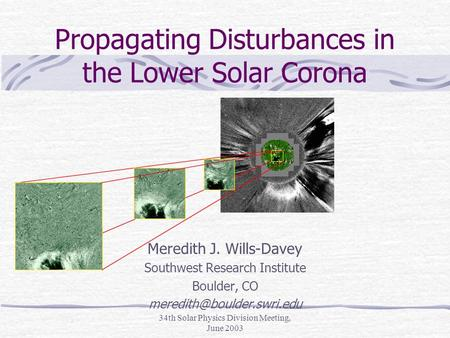 34th Solar Physics Division Meeting, June 2003 Propagating Disturbances in the Lower Solar Corona Meredith J. Wills-Davey Southwest Research Institute.