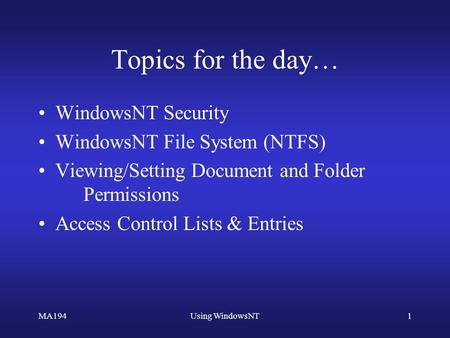 MA194Using WindowsNT1 Topics for the day… WindowsNT Security WindowsNT File System (NTFS) Viewing/Setting Document and Folder Permissions Access Control.