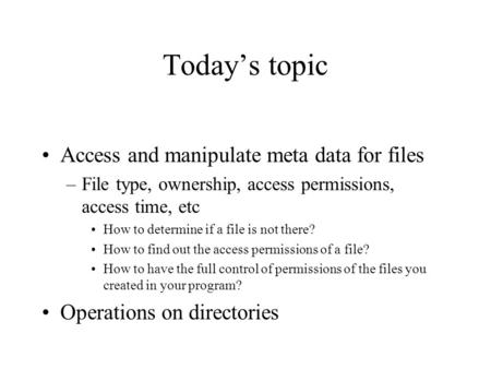 Today's topic Access and manipulate meta data for files –File type, ownership, access permissions, access time, etc How to determine if a file is not there?