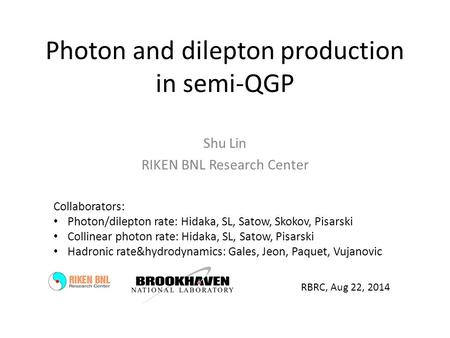 Photon and dilepton production in semi-QGP Shu Lin RIKEN BNL Research Center RBRC, Aug 22, 2014 Collaborators: Photon/dilepton rate: Hidaka, SL, Satow,