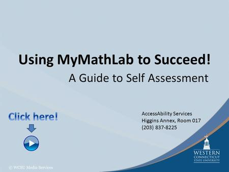 Using MyMathLab to Succeed! A Guide to Self Assessment AccessAbility Services Higgins Annex, Room 017 (203) 837-8225.