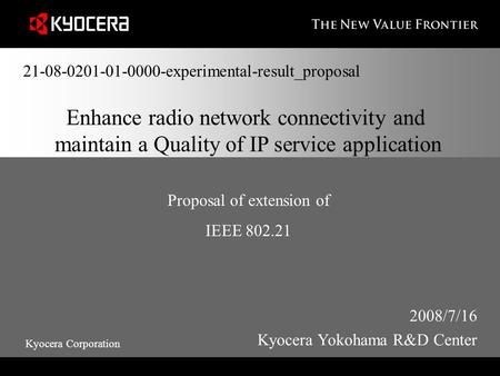 Kyocera Corporation Enhance radio network connectivity and maintain a Quality of IP service application Proposal of extension of IEEE 802.21 2008/7/16.