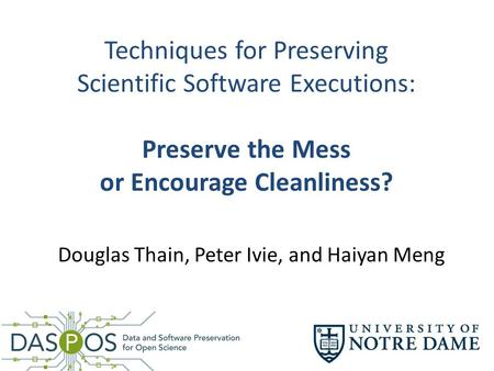 Techniques for Preserving Scientific Software Executions: Preserve the Mess or Encourage Cleanliness? Douglas Thain, Peter Ivie, and Haiyan Meng.