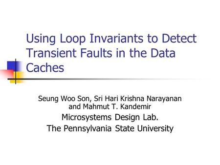 Using Loop Invariants to Detect Transient Faults in the Data Caches Seung Woo Son, Sri Hari Krishna Narayanan and Mahmut T. Kandemir Microsystems Design.