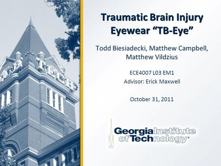 "Traumatic Brain Injury Eyewear ""TB-Eye"" Todd Biesiadecki, Matthew Campbell, Matthew Vildzius ECE4007 L03 EM1 Advisor: Erick Maxwell October 31, 2011."