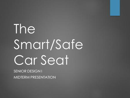 The Smart/Safe Car Seat SENIOR DESIGN I MIDTERM PRESENTATION.