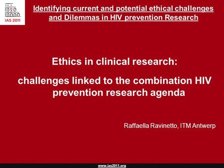 Www.ias2011.org Identifying current and potential ethical challenges and Dilemmas in HIV prevention Research Ethics in clinical research: challenges linked.