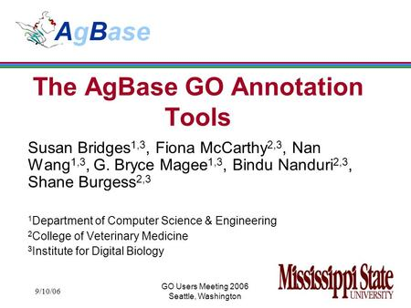 9/10/06 GO Users Meeting 2006 Seattle, Washington The AgBase GO Annotation Tools Susan Bridges 1,3, Fiona McCarthy 2,3, Nan Wang 1,3, G. Bryce Magee 1,3,