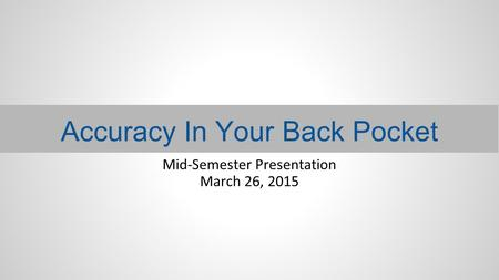 Accuracy In Your Back Pocket Mid-Semester Presentation March 26, 2015.