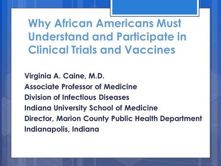 Why African Americans Must Understand and Participate in Clinical Trials and Vaccines Virginia A. Caine, M.D. Associate Professor of Medicine Division.