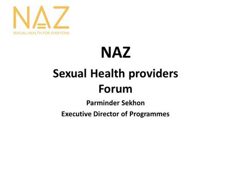 NAZ Sexual Health providers Forum Parminder Sekhon Executive Director of Programmes.