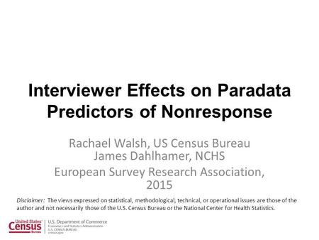 Interviewer Effects on Paradata Predictors of Nonresponse Rachael Walsh, US Census Bureau James Dahlhamer, NCHS European Survey Research Association, 2015.