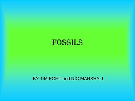 BY TIM FORT and NIC MARSHALL FOSSILS. Formation of fossils 1: The formation of a fossil begins when an animal or plant dies usually a water creature and.