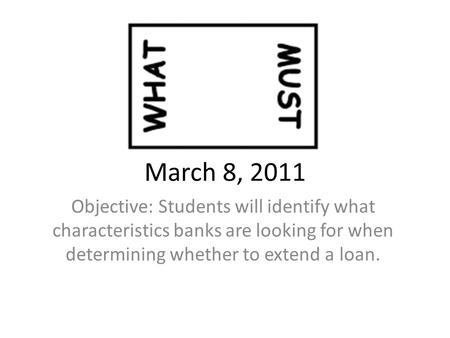March 8, 2011 Objective: Students will identify what characteristics banks are looking for when determining whether to extend a loan.