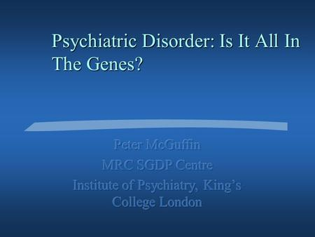 Psychiatric Disorder: Is It All In The Genes? Why might a disorder run in families? §Shared genes §Shared environment §A combination of the two.