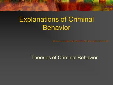 Explanations of Criminal Behavior Theories of Criminal Behavior.