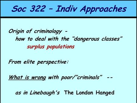 "Soc 322 – Indiv Approaches Origin of criminology - how to deal with the ""dangerous classes"" surplus populations From elite perspective: What is wrong with."