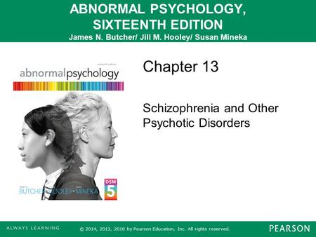 ABNORMAL PSYCHOLOGY, SIXTEENTH EDITION James N. Butcher/ Jill M. Hooley/ Susan Mineka Chapter 13 Schizophrenia and Other Psychotic Disorders © 2014, 2013,