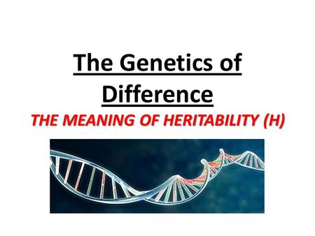 THE MEANING OF HERITABILITY (H) The Genetics of Difference THE MEANING OF HERITABILITY (H)
