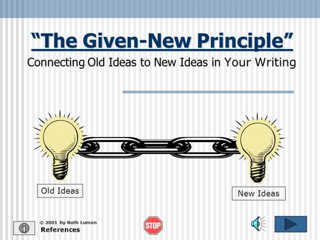 """The Given-New Principle"" Connecting Old Ideas to New Ideas in Your Writing References Old Ideas New Ideas © 2001 by Ruth Luman."
