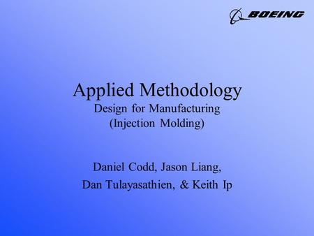 Applied Methodology Design for Manufacturing (Injection Molding) Daniel Codd, Jason Liang, Dan Tulayasathien, & Keith Ip.