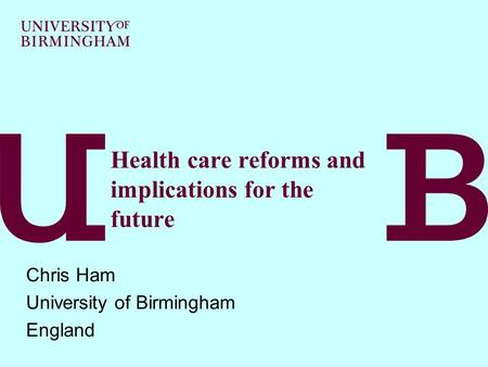 Health care reforms and implications for the future Chris Ham University of Birmingham England.