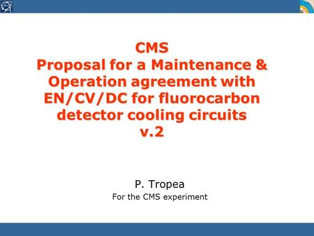 CMS Proposal for a Maintenance & Operation agreement with EN/CV/DC for fluorocarbon detector cooling circuits v.2 P. Tropea For the CMS experiment.
